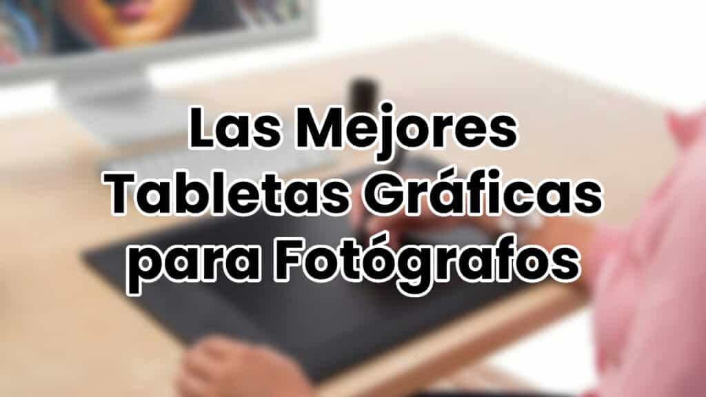 Las Mejores Tabletas Gráficas para Fotógrafos
