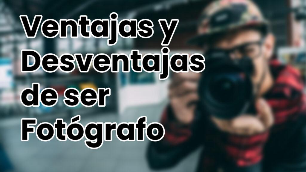 Ventajas y Desventajas de ser Fotógrafo Profesional